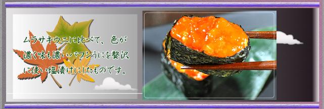 ムラサキウニに比べて、色が濃く味も濃いバフンうにを贅沢に使い塩漬けにしたものです。