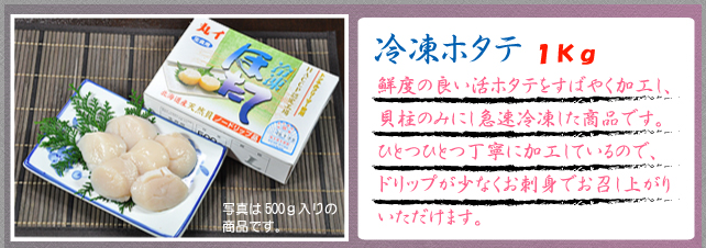 冷凍ホタテ1kg 鮮度の良い活ホタテをすばやく加工し、貝柱のみにし急速冷凍した商品です。ひとつひとつ丁寧に加工しているので、ドリップが少なくお刺身でお召し上がりいただけます。